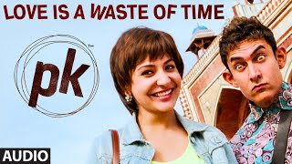 'Love is a Waste of Time' FULL AUDIO Song | PK | Aamir Khan | Anushka Sharma | T-series