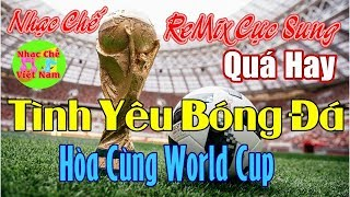 Nhạc Chế ReMix Cực Sung | Tình Yêu Bóng Đá | Hòa Cùng World Cup | Quá hay.