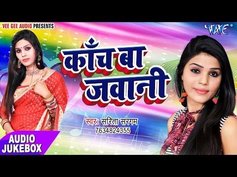 कांच बा जवानी - Kanch Ba Jawani - Sarita Sargam,Anit Tiwari - Audio JukeBOX - Bhojpuri Hot Songs