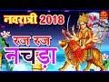 Raj Raj Nachna - रज रज नचड़ा   Gurga Bhajan 2018   Mata Ke Navratri Bhajan   Top Navratri Bhajans