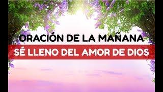 ORACIÓN DE LA MAÑANA para Empezar el día y Ser LLENOS del Amor de Dios
