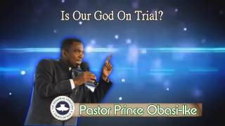 Pastor Prince Obasi-Ike. Is Our God On Trial? Part 3. (Audio)