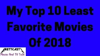BrettCasts Movie and TV Talk #23: My Top 10 Least Favorite Movies Of 2018