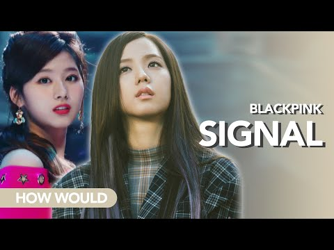 [How would] BlackPink 'Signal' by Twice (Line Distribution)