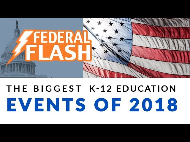 Federal Flash The Biggest K-12 Education Events of 2018