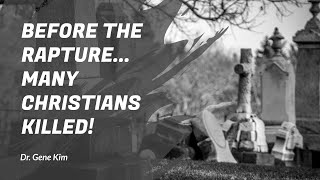 BEFORE the Rapture...Many Christians KILLED! - Dr. Gene Kim