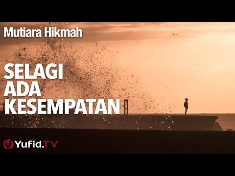 Mutiara Hikmah: Selagi Ada Kesempatan - Ustadz Abuz Zubair Hawaary, Lc.