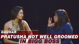 Gauhar Khan Says : Pratusha not well groomed in Bigg Boss