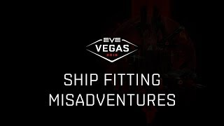 EVE Vegas 2018 - Ship Fitting Misadventures