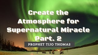Create the Atmosphere for Supernatural Miracle Part. 2 |Prophet TIJO THOMAS |05.11.2017
