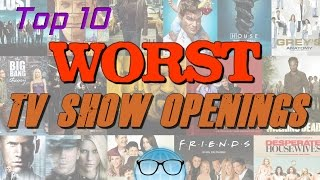 Top 10 WORST TV Show Openings