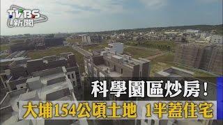 【TVBS】科學園區炒房!大埔154公頃土地 1半蓋住宅
