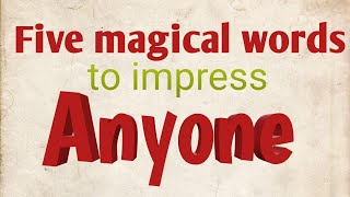 5 magical word to impress anyone