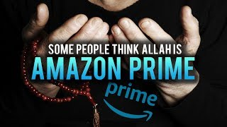 PEOPLE WHO THINK ALLAH IS AMAZON PRIME