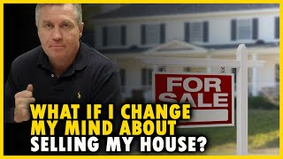 What if I change my mind about selling my house