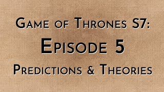 Game of Thrones: S7E05 - Predictions & Theories
