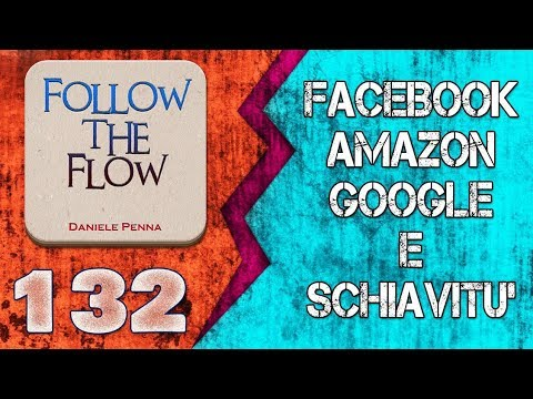 132° - FACEBOOK, AMAZON, GOOGLE E SCHIAVITU' - FOLLOW THE FLOW DANIELE PENNA