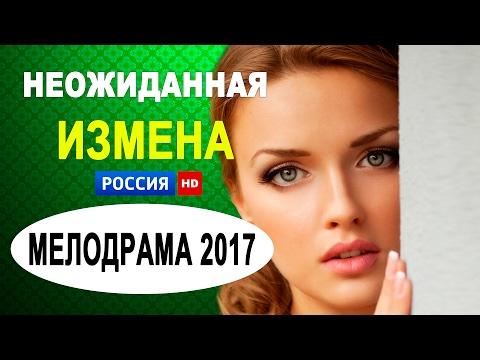 ПРЕМЬЕРЫ ФИЛЬМОВ 2017 НЕОЖИДАННАЯ ИЗМЕНА Русские сериалы и новые мелодрамы 2016 HD