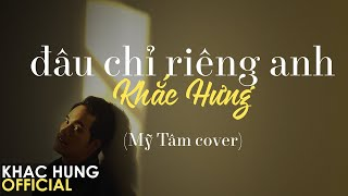 Khắc Hưng - Đâu Chỉ Riêng Anh (Mỹ Tâm Cover) [Official Lyric Video]