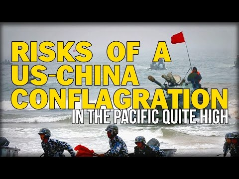 RISKS OF A US-CHINA CONFLAGRATION IN THE PACIFIC QUITE HIGH'