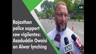 Rajasthan police support cow vigilantes: Asaduddin Owaisi on Alwar lynching  - #ANI News