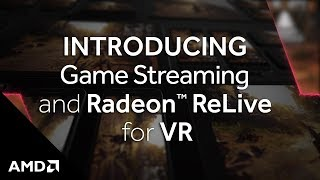 Introducing Game Streaming and AMD Radeon™ ReLive for VR