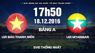 FULL | Giải bóng đá U21 Quốc Tế Báo Thanh Niên 2016 | U21 Báo Thanh Niên VN vs U21 Myanmar