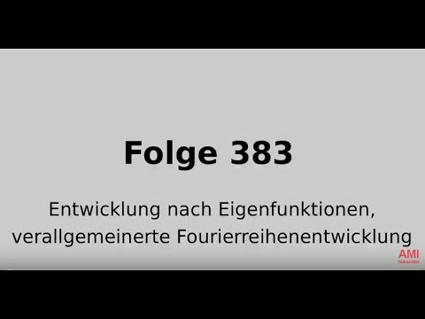 Entwicklung nach Eigenfunktionen, verallgemeinerte Fourierreihenentwicklung (Folge 383)