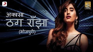 ठग राँझा - Thug Ranjha (भोजपुरी) | Akasa | Latest Bhojpuri Songs 2018