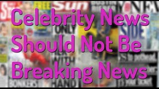 Celebrity News Should Not Be Breaking News!