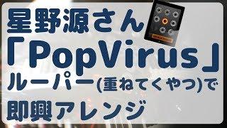 星野源pop Virusをルーパーで即興アレンジしてみた