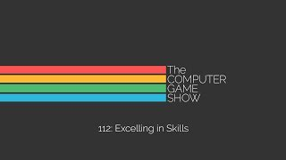 The Computer Game Show 112: Excelling In Skills