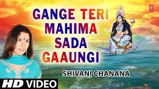 Gange Teri Mahima Sada Gaaungi Main I Maa Ganga Bhajan I SHIVANI CHANANA I Full HD Song
