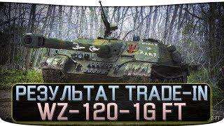 РЕЗУЛЬТАТ TRADE-IN - WZ-120-1G FT - СТОИТ ЛИ ПОКУПАТЬ? [СТРИМ]