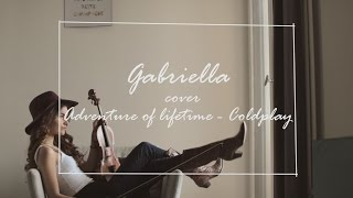 Coldplay - Adventure Of A Lifetime (Cover Gabriella)