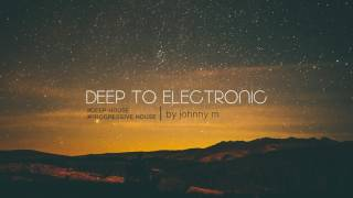 Deep To Electronic | Deep & Progressive House | 2017 Mixed By Johnny M