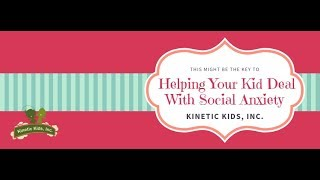 Helping Your Kid Deal With Social Anxiety | Kinetic Kids, Inc.