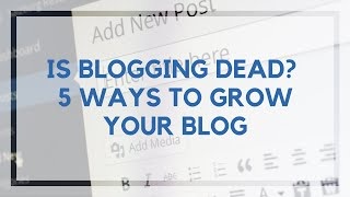 Is blogging dead? 5 strategies to grow your blog in 2018