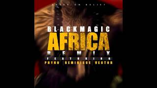 Blackmagic - Africa Remix Ft. Phyno x Vector x Reminisce
