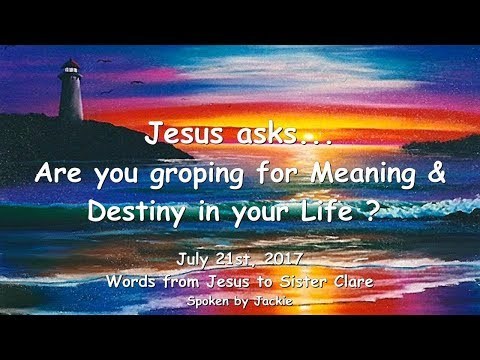 ARE YOU GROPING FOR MEANING & DESTINY IN YOUR LIFE ? ❤️ LoveLetter from Jesus from July 21, 2017