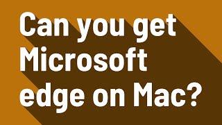 Can you get Microsoft edge on Mac?
