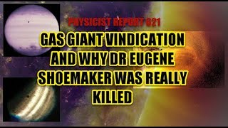 Physicist Report 621 Gas Giant vindication and why Dr Eugene Shoemaker was really killed