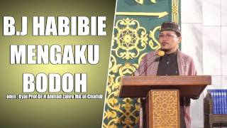 B.J HABIBIE MENGAKU BODOH oleh Kyai Prof Dr H Ahmad Zahro MA al-Chafidz