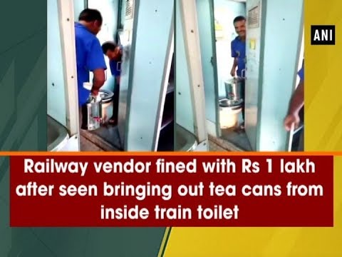 Railway vendor fined with Rs 1 lakh after seen bringing out tea cans from inside train toilet