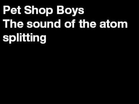 Pet Shop Boys - The Sound of The Atom Splitting