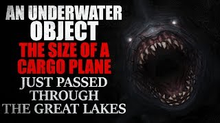 """An underwater object the size of a cargo plane just passed through the Great Lakes"" Creepypasta"
