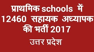 उत्तर प्रदेश में 12460 सहायक अध्यापक की भर्ती 2017   uttar pradesh primary school teacher vacency
