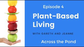 Plant Based Living - Across the Pond - #4