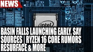 Intel to Launch Basin Falls Early, Say Sources | Ryzen 16 Core Rumors Resurface & More
