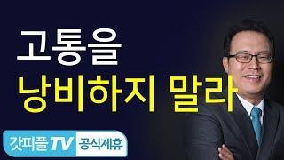 자신의 고통을 낭비하지 말라 - 한홍 목사 : 갓피플TV